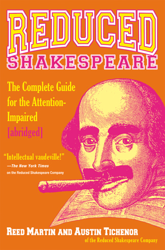 REDUCED SHAKESPEARE: THE COMPLETE GUIDE FOR THE ATTENTION-IMPAIRED (abridged) by Reed Martin & Austin Tichenor. Hyperion Press. 2005.